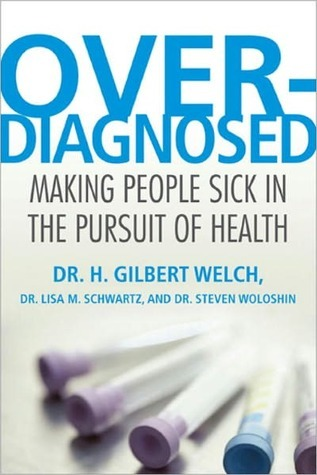 Overdiagnosed: Making People Sick in the Pursuit of Health H. Gilbert Welch