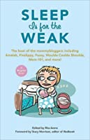Sleep Is for the Weak: The Best of the Mommybloggers Including Amalah, Finslippy, Fussy, Woulda Coulda Shoulda, Mom-101, and More!