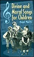 Divine Songs, Attempted In Easy Language, For The Use Of Children. By I. Watts, D.D. To Which Are Added, The Principles Of The Christian Religion