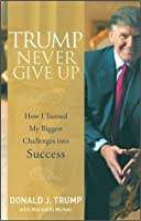 Trump Never Give Up: How I Turned My Biggest Challenges into Success