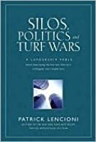Silos, Politics and Turf Wars: A Leadership Fable About Destroying the Barriers That Turn Colleagues Into Competitors