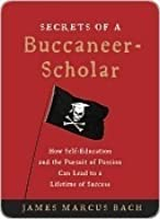 Secrets of a Buccaneer Scholar: How Self-Education and the Pursuit of Passion Can Lead to a Lifetime of Success