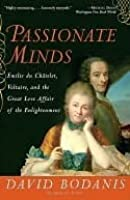 Passionate Minds: The Great Love Affair of the Enlightenment, Featuring the Scientist Emilie du Chatelet, the Poet Voltaire, Sword Fights, Book Burnings, Assorted Kings, Seditious Verse, and the Birth of the Modern World