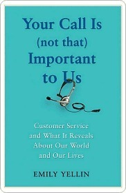 Your Call Is (Not That) Important To Us: Customer Service and What It Reveals About Our World and Our Lives Emily Yellin