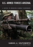 U.S. Armed Forces Arsenal: A Guide To Modern Combat Hardware