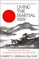 Living the Martial Way : A Manual for the Way a Modern Warrior Should Think