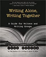 Writing Alone, Writing Together: A Guide for Writers and Writing Groups