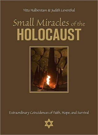 Small Miracles of the Holocaust: Extraordinary Coincidences of Faith, Hope, and Survival Yitta Halberstam