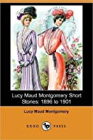 Lucy Maud Montgomery Short Stories: 1896 to 1901