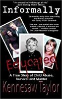 Informally Educated: A True Tale of Child Abuse, Survival, and Murder