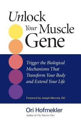Unlock Your Muscle Gene: Trigger The Biological Mechanisms That Transform Your Body And Extend Your Life  by  Ori Hofmekler