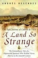 A Land So Strange: The Epic Journey of Cabeza de Vaca: The Extraordinary Tale of a Shipwrecked Spaniard Who Walked Across America in the Sixteenth Century