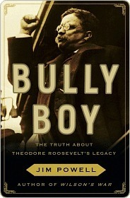Bully Boy: The Truth About Theodore Roosevelts Legacy  by  Jim Powell