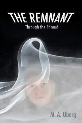 The Remnant Through the Shroud  by  M.A. Oberg
