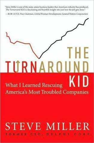 The Turnaround Kid: What I Learned Rescuing Americas Most Troubled Companies Steve    Miller