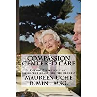 Compassion Centered Care:  Caring Effectively and Therapeutically for the Elderly