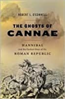 The Ghosts of Cannae: Hannibal & the Darkest Hour of the Roman Republic