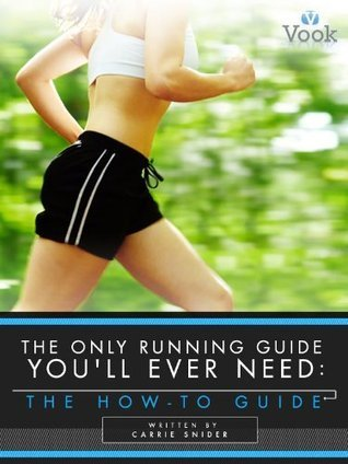 The Only Running Guide Youll Ever Need: The How-To Guide  by  Carrie Snider