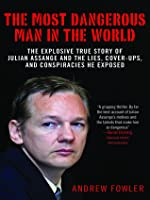 The Most Dangerous Man in the World: A Definitive Account of Julian Assange and WikiLeaks