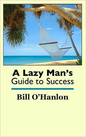 A Lazy Mans Guide to Success Bill OHanlon