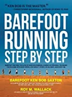 Barefoot Running Step by Step: Barefoot Ken Bob, The Guru of Shoeless Running, Shares His Personal Technique