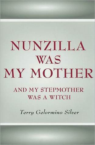 Nunzilla Was My Mother and My Stepmother Was a Witch  by  Terry Gelormino Silver