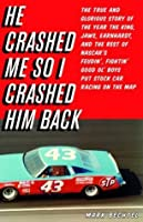 He Crashed Me So I Crashed Him Back: The True and Glorious Story of the Year the King, Jaws, Earnhardt, and the Rest of NASCAR's Feudin', Fightin',  Good Ol' Boys Put Stock Car Racing on the Map