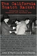 The California Snatch Racket: Kidnappings During the Prohibition and Depression Eras  by  James R. Smith