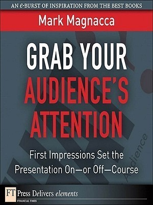 Grab Your Audiences Attention: First Impressions Set the Presentation On--or Off--Course Mark Magnacca