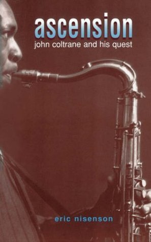 Ascension: John Coltrane And His Quest  by  Eric Nisenson