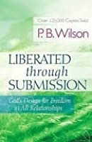 Liberated Through Submission: God's Design for Freedom in All Relationships!