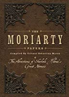 The Moriarty Papers: The Schemes and Adventures of the Great Nemesis of Sherlock Holmes
