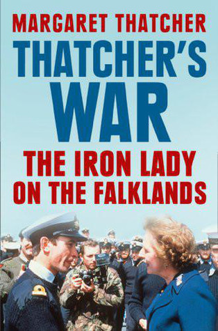 Thatchers War: The Iron Lady on the Falklands Margaret Thatcher