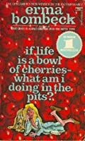 If Life Is A Bowl Of Cherries What Am I Doing In The Pits?