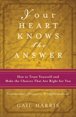 Your Heart Knows the Answer: How to Trust Yourself and Make the Choices That Are Right for You: Ceremonies, Prayers, and Affirmations  by  Gail  Harris