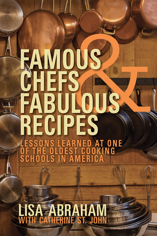 Famous Chefs and Fabulous Recipes: Lessons Learned at One of the Oldest Cooking Schools in America  by  Lisa Abraham