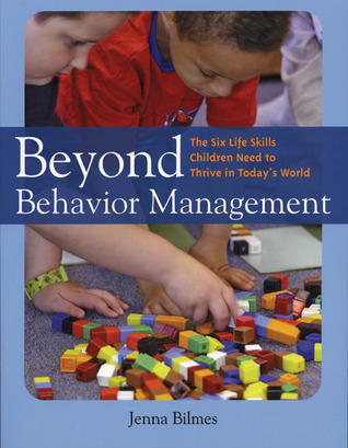 Beyond Behavior Management: The Six Life Skills Children Need to Thrive in Todays World Jenna Bilmes