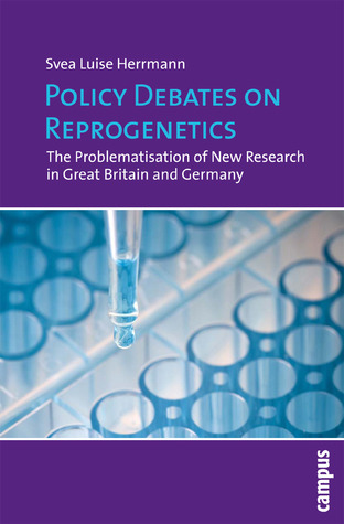 Policy Debates on Reprogenetics: The Problematisation of New Research in Great Britain and Germany  by  Svea Luise Herrmann