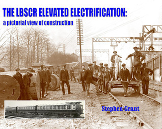 The LBSCR Elevated Electrification: A Pictorial View of Construction  by  Stephan Grant