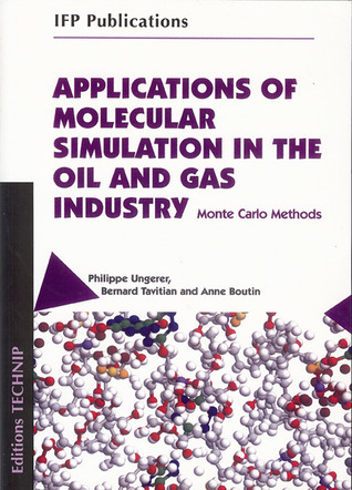 APPLICATIONS OF MOLECULAR SIMULATION IN THE OIL AND GAS INDUSTRY: Monte Carlo Methods Philippe Ungerer
