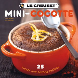 Le Creuset Mini-Cocotte: 25 Sweet and Savory Recipes  by  Lissa Streeter