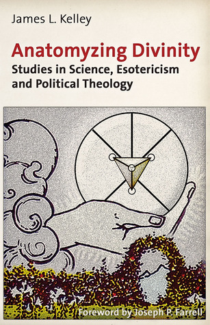 Anatomyzing Divinity: Studies in Science, Esotericism and Political Theology  by  James L. Kelley