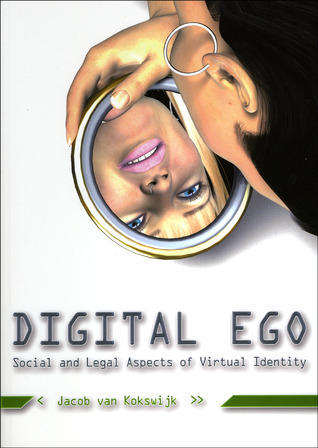 Digital Ego: Social and Legal Aspects of Virtual Identity  by  Jacob Van Kokswijk