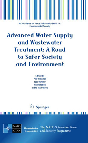 Advanced Water Supply and Wastewater Treatment: A Road to Safer Society and Environment  by  Petr Hlavinek