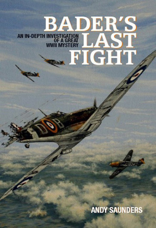 Baders Last Fight: An In-Depth Investigation of a Great WWII Mystery: An In-depth Investigation of a Great WWII Mystery Andy Saunders