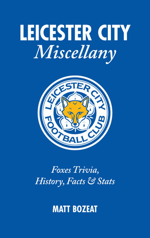 Leicester City Miscellany: Foxes Trivia, History, Facts & Stats  by  Matt Bozeat