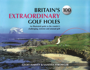 Britains 100 Extraordinary Golf Holes: An Illustrated Guide to the Countrys Challenging, Extreme and Unusual Golf Geoff Harvey