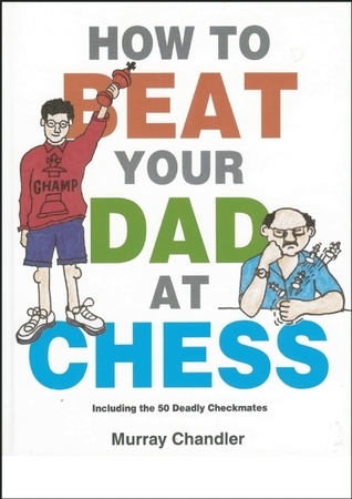 How to Beat Your Dad at Chess  by  Murray Chandler