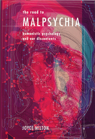 The Road to Malpsychia: Humanistic Psychology and Our Discontents Joyce Milton
