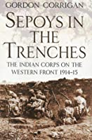 Sepoys in the Trenches: The Indian Corps on the Western Front 1914-15